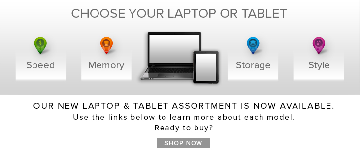 Picture of laptop. Choose your laptop or tablet. Speed, memory, storage and style. Our new laptop assortment is now available. Use the links below to learn more about each model. Ready to buy? Click here to shop.